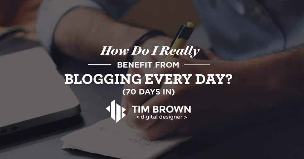 How do I really benefit from blogging every day? (70 days in)