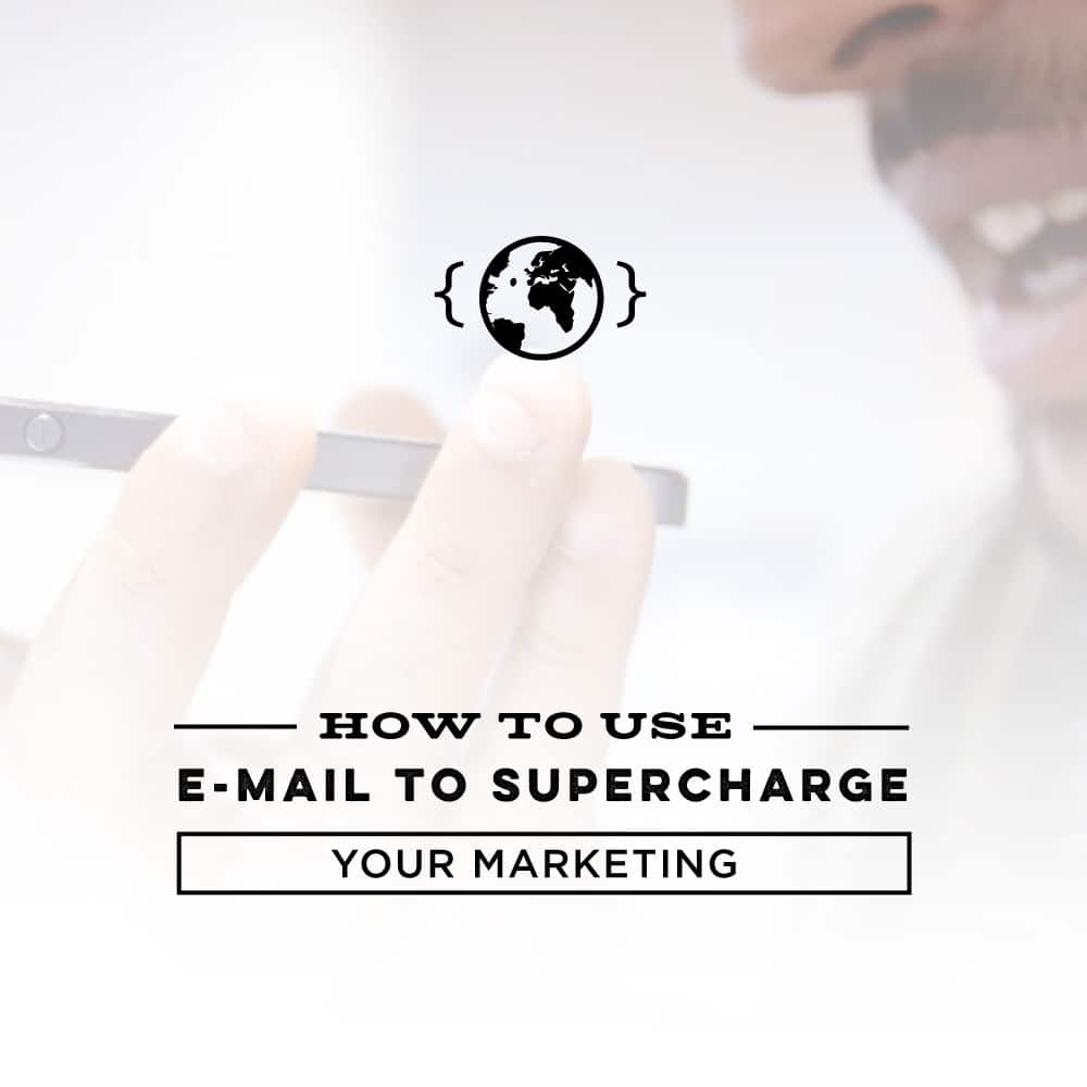 How to Use E-mail to Supercharge your Marketing